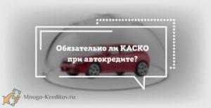 Является ли обязательным КАСКО при автокредите